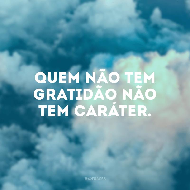 Quem não tem gratidão não tem caráter.