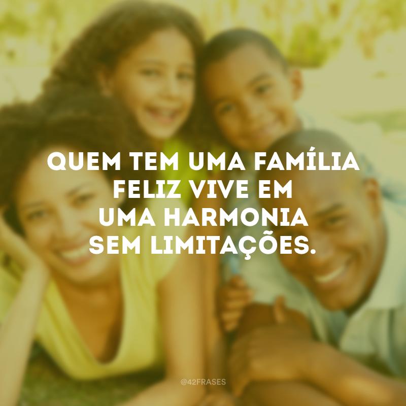 Quem tem uma família feliz vive em uma harmonia sem limitações.