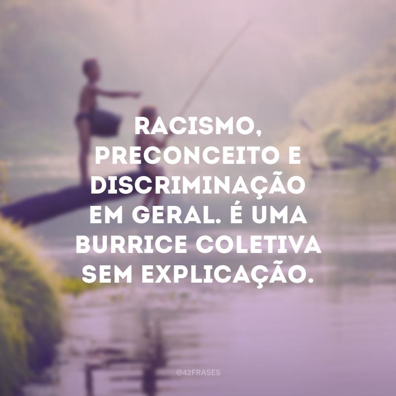 Racismo, preconceito e discriminação em geral. É uma burrice coletiva sem explicação.