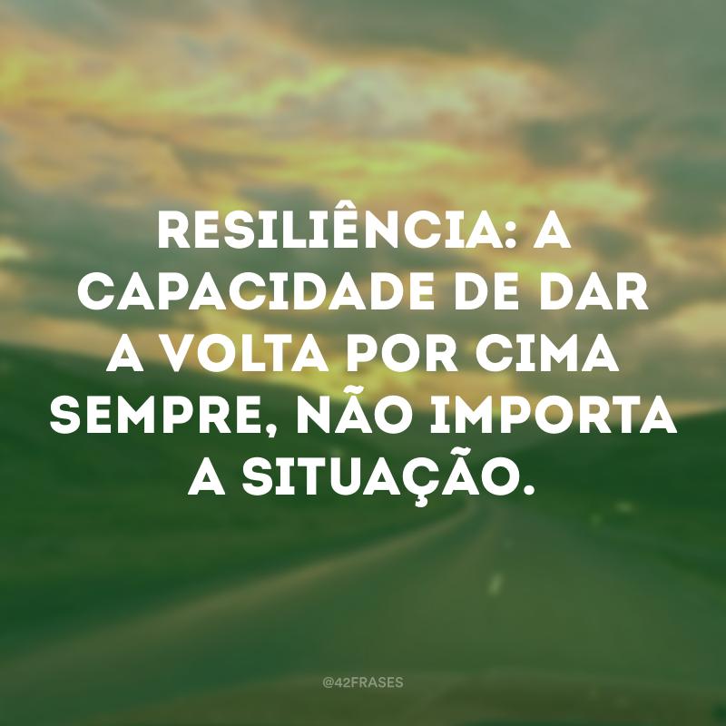 Resiliência: a capacidade de dar a volta por cima sempre, não importa a situação.