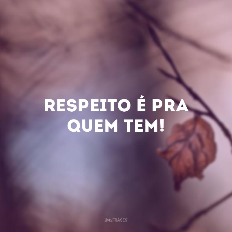 Respeito é pra quem tem!