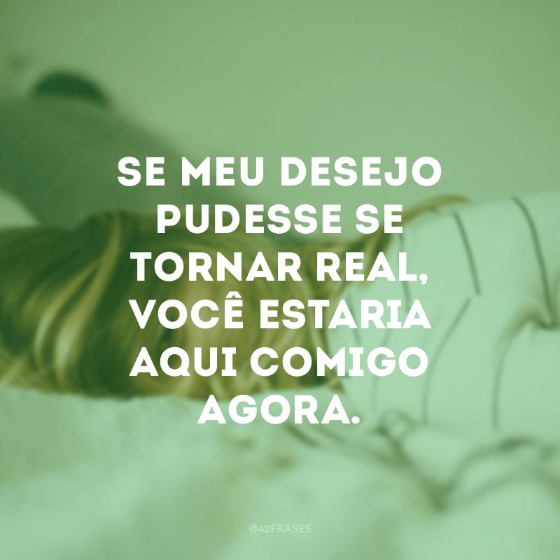 Se meu desejo pudesse se tornar real, você estaria aqui comigo agora.