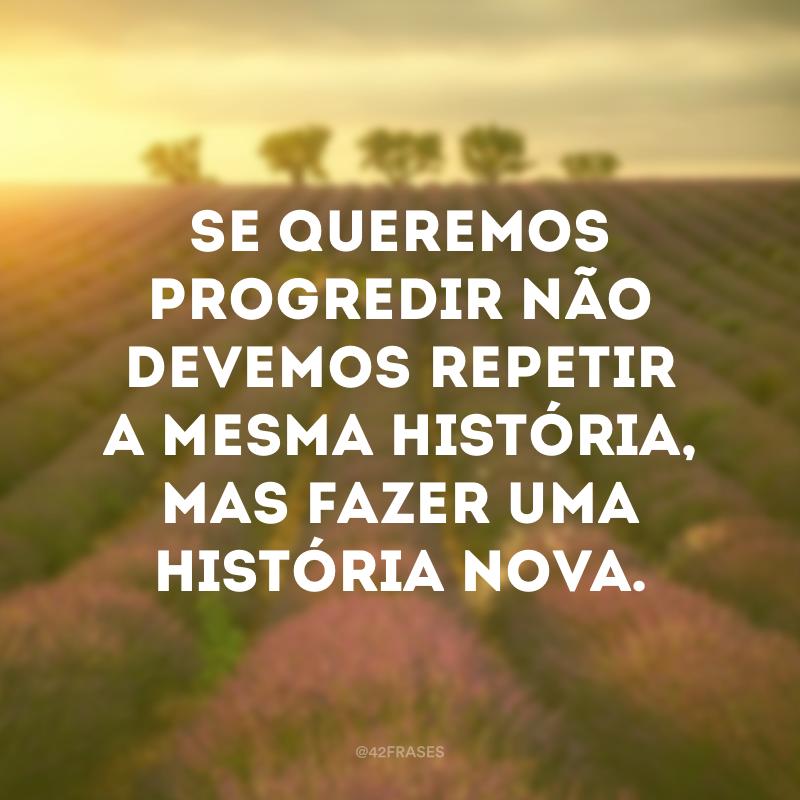 Se queremos progredir não devemos repetir a mesma história, mas fazer uma história nova.