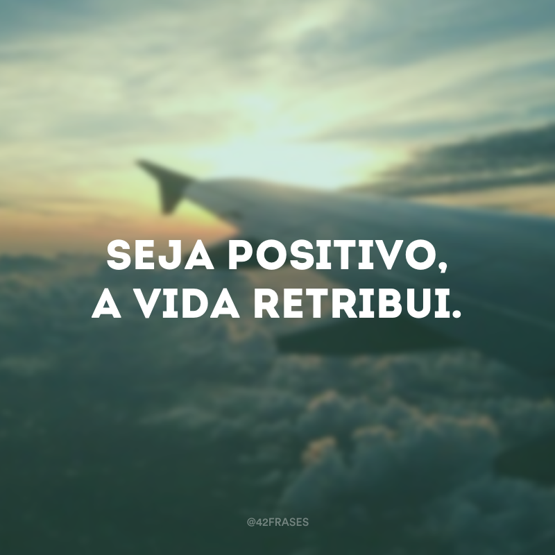 Seja positivo, a vida retribui.