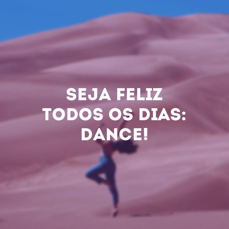 Seja feliz todos os dias: dance!