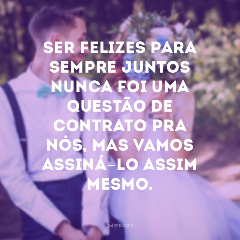 Ser felizes para sempre juntos nunca foi uma questão de contrato pra nós, mas vamos assiná-lo assim mesmo.