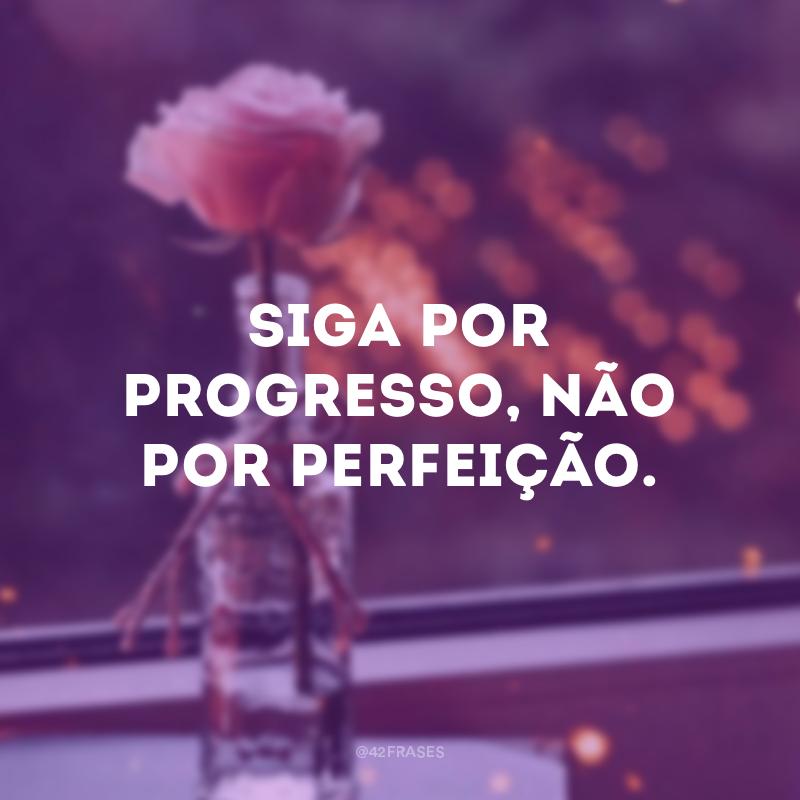 Siga por progresso, não por perfeição.