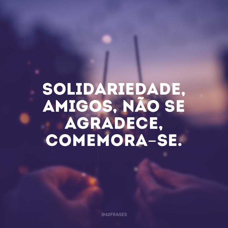 Solidariedade, amigos, não se agradece, comemora-se.