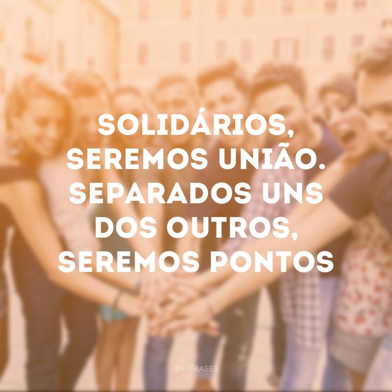 Solidários, seremos união. Separados uns dos outros, seremos pontos de vista.
