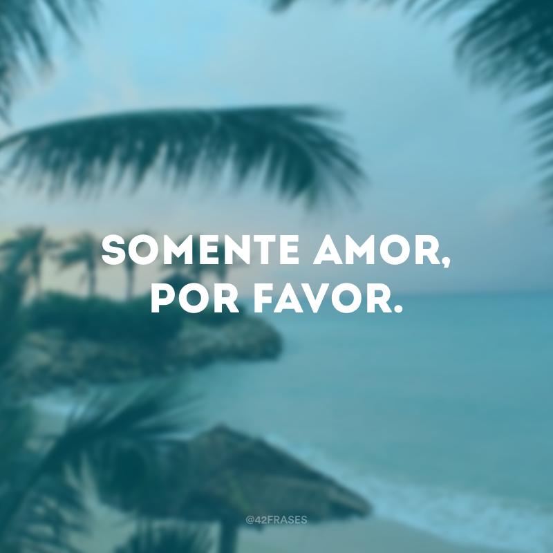 Somente amor, por favor.