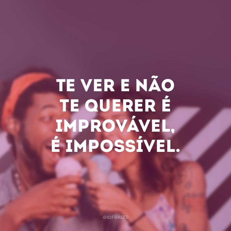 Te ver e não te querer é improvável, é impossível.