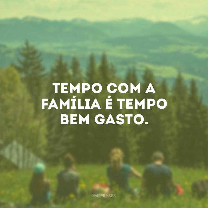 Tempo com a família é tempo bem gasto.