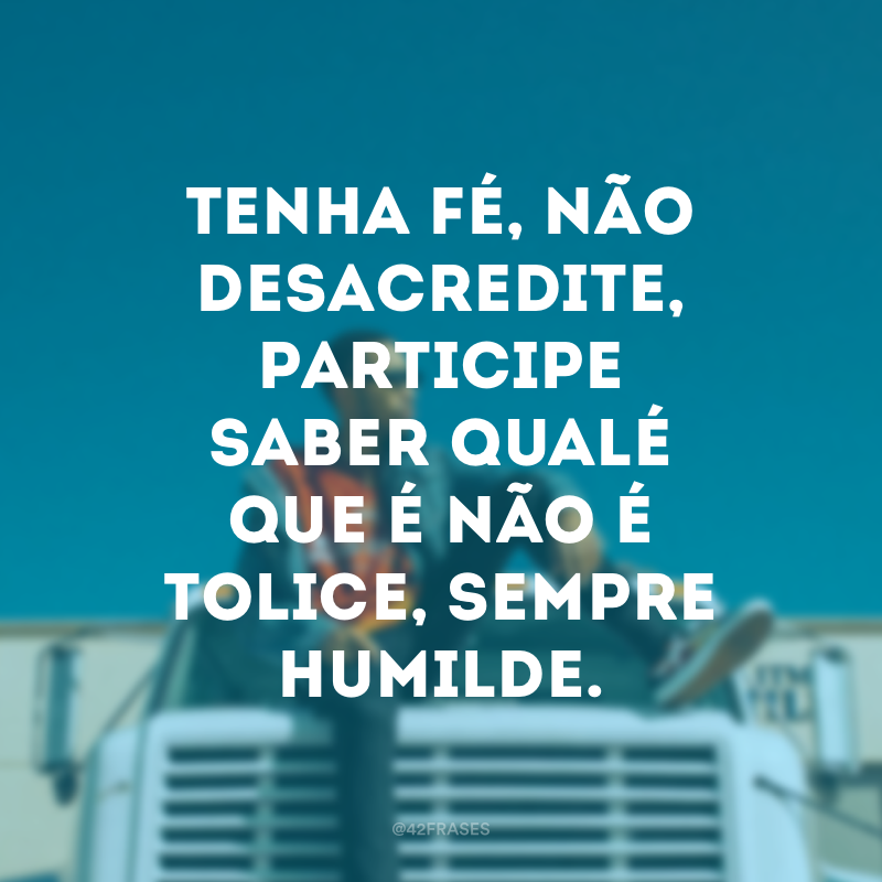 Tenha fé, não desacredite, participe saber qualé que é não é tolice, sempre humilde.