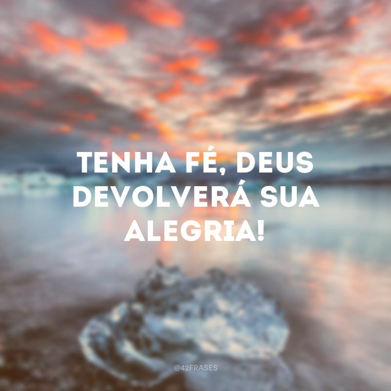 Tenha fé, Deus devolverá sua alegria!