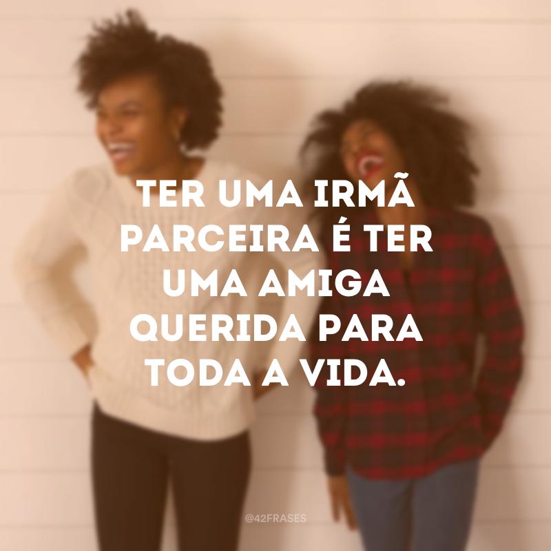 Ter uma irmã parceira é ter uma amiga querida para toda a vida.