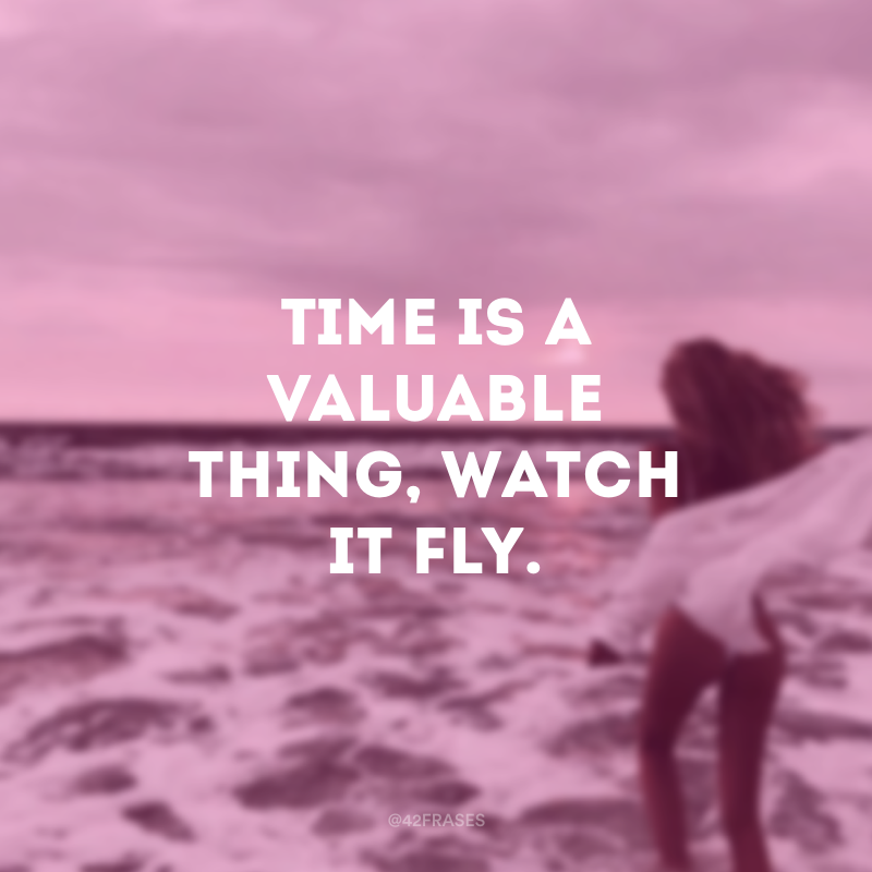 Time is a valuable thing, watch it fly. (Tempo é uma coisa valiosa, assista ele voar)