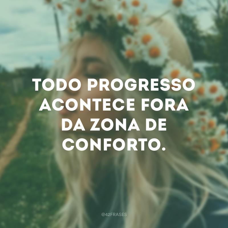 Todo progresso acontece fora da zona de conforto.