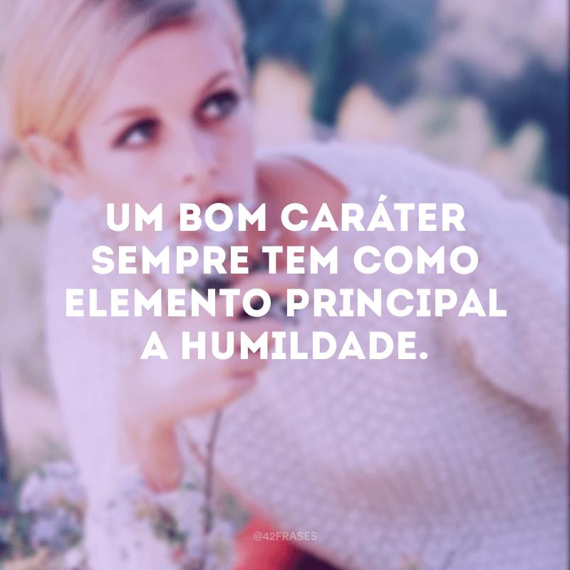 Um bom caráter sempre tem como elemento principal a humildade.