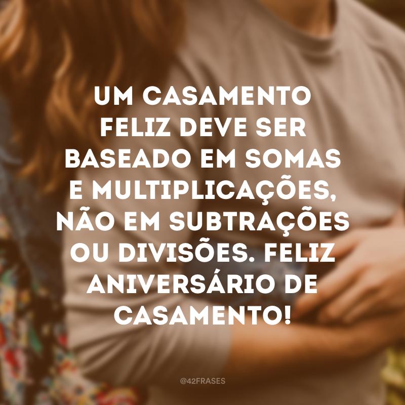 Um casamento feliz deve ser baseado em somas e multiplicações, não em subtrações ou divisões. Feliz aniversário de casamento!