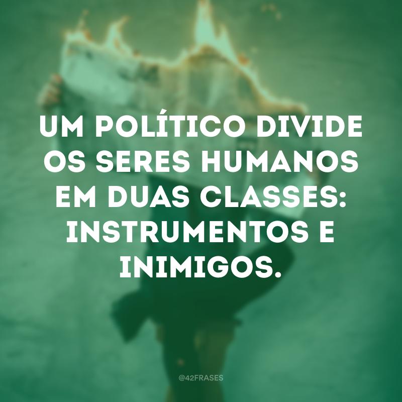 Um político divide os seres humanos em duas classes: instrumentos e inimigos.
