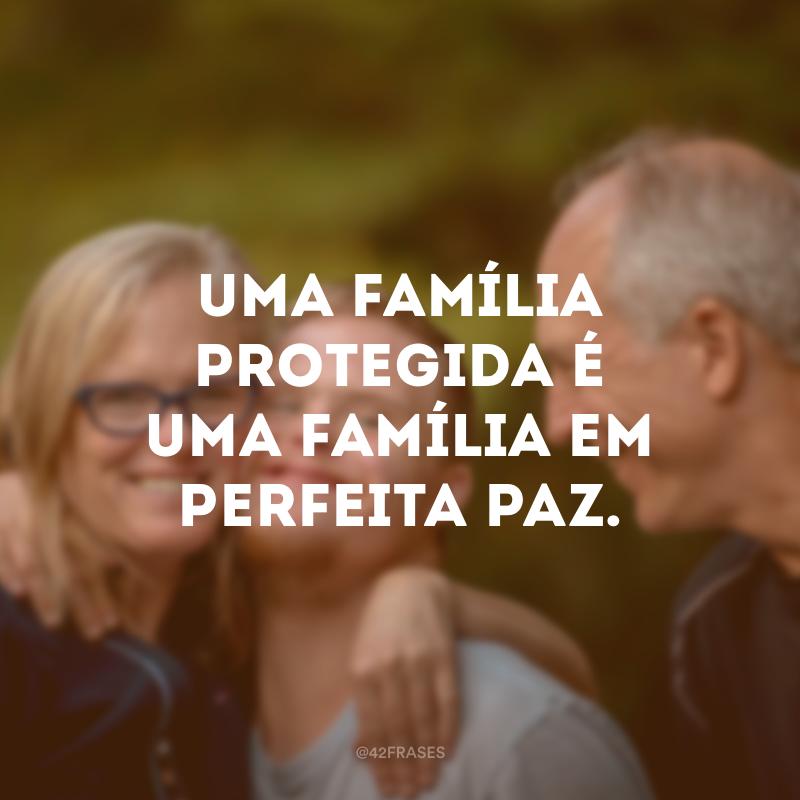 Uma família protegida é uma família em perfeita paz.