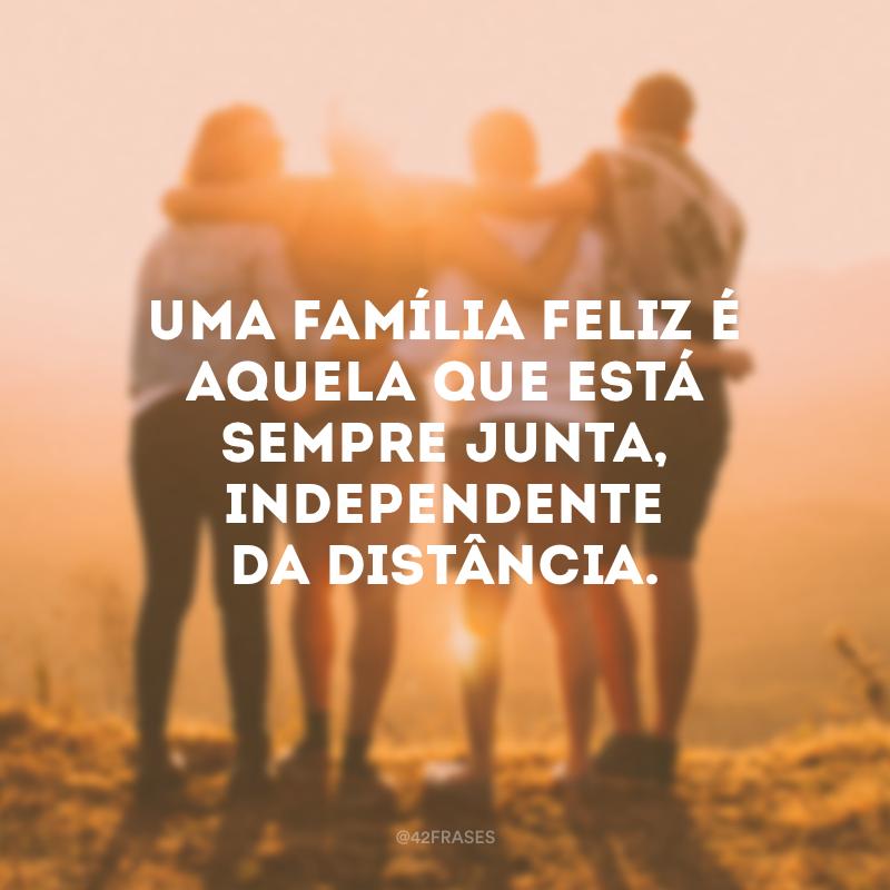 Uma família feliz é aquela que está sempre junta, independente da distância.