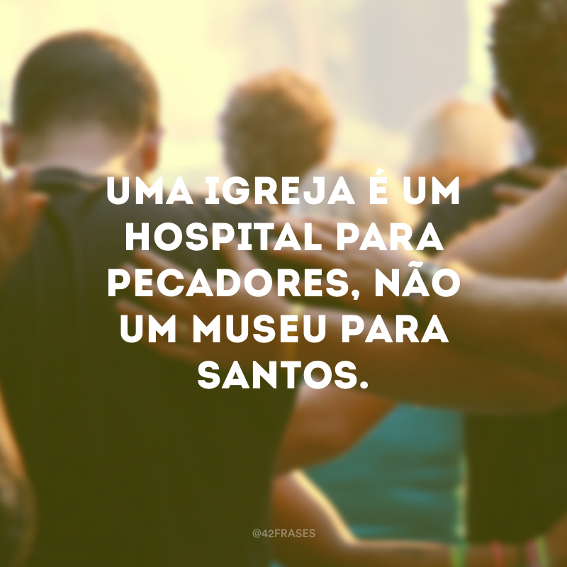 Uma igreja é um hospital para pecadores, não um museu para santos.