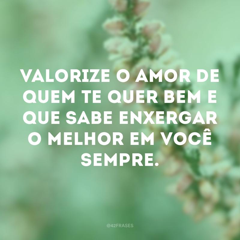 Valorize o amor de quem te quer bem e que sabe enxergar o melhor em você sempre.
