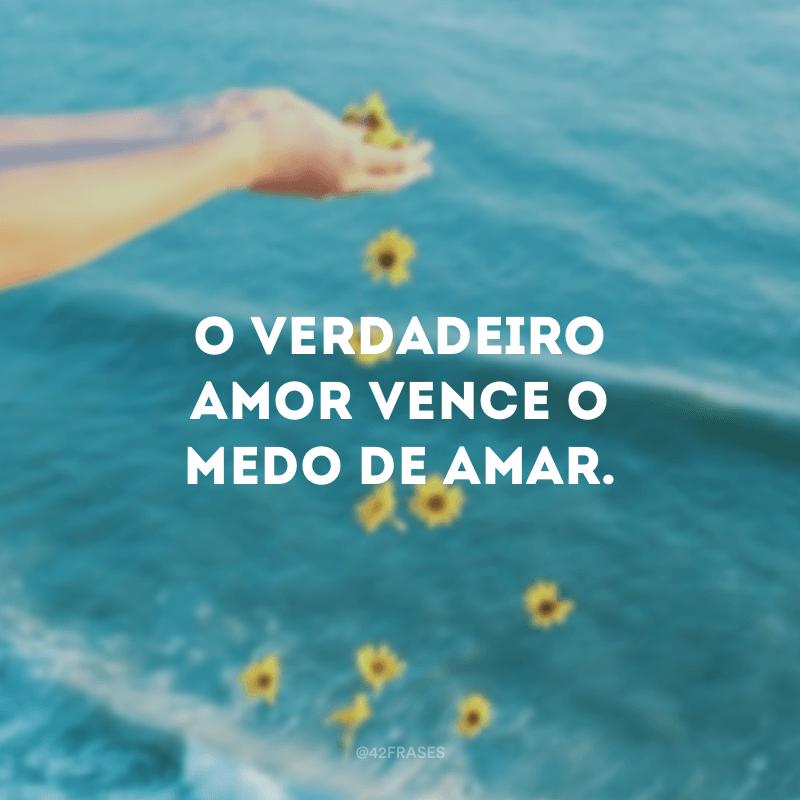 O verdadeiro amor vence o medo de amar.