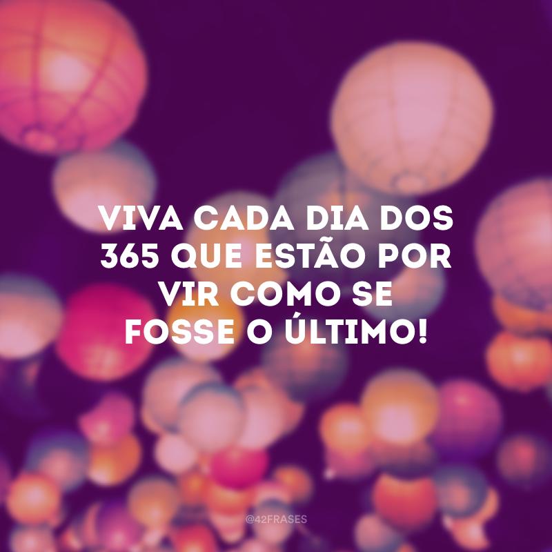 Viva cada dia dos 365 que estão por vir como se fosse o último!