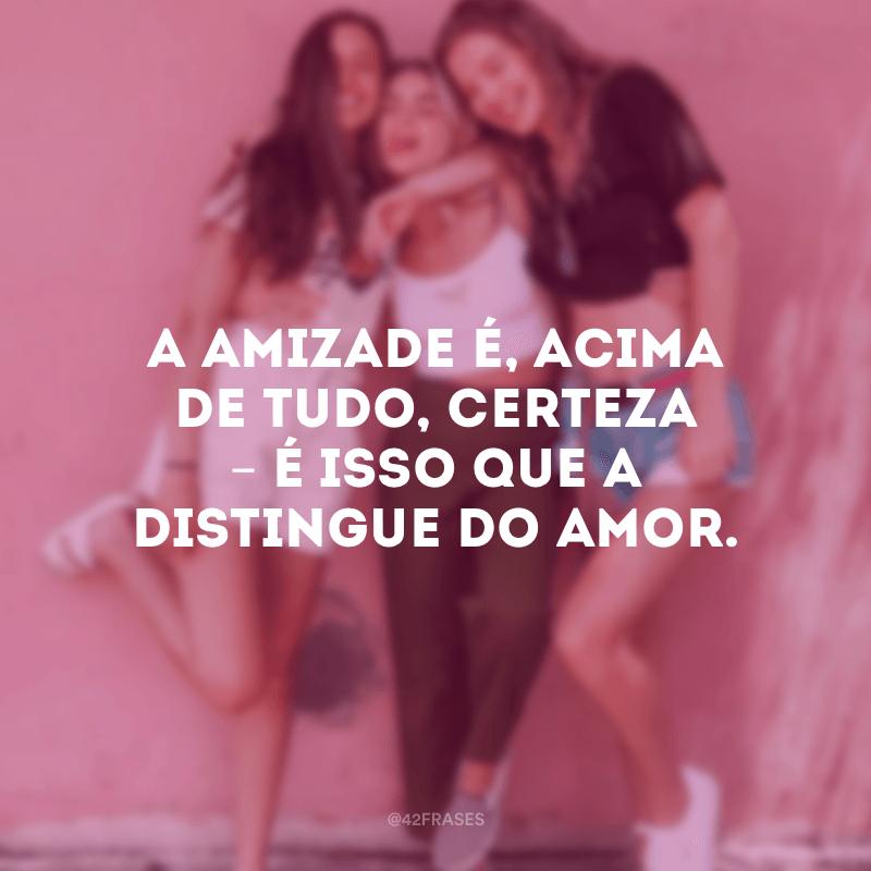 A amizade é, acima de tudo, certeza – é isso que a distingue do amor.