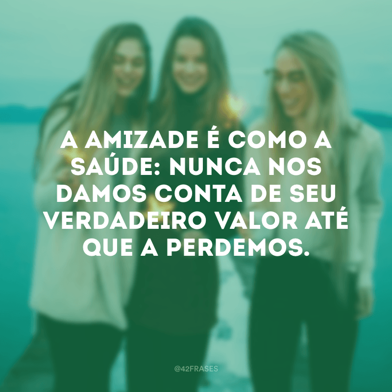 A amizade é como a saúde: nunca nos damos conta de seu verdadeiro valor até que a perdemos.