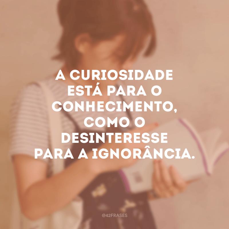 A curiosidade está para o conhecimento, como o desinteresse para a ignorância.