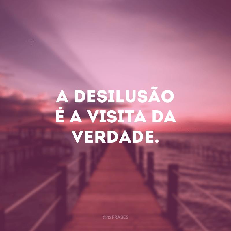 A desilusão é a visita da verdade.