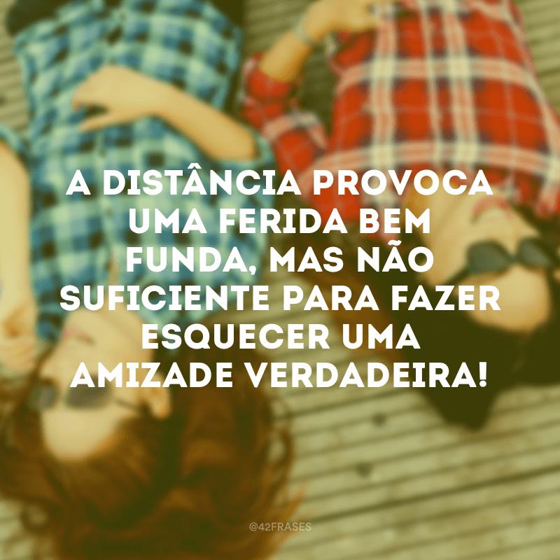 A distância provoca uma ferida bem funda, mas não suficiente para fazer esquecer uma amizade verdadeira!