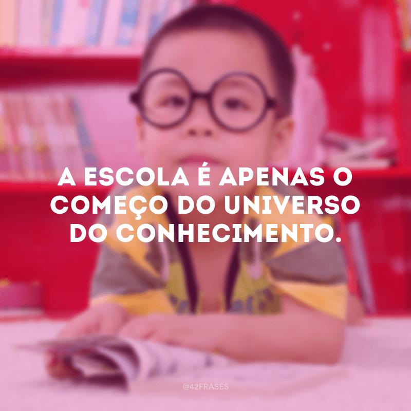 A escola é apenas o começo do universo do conhecimento.