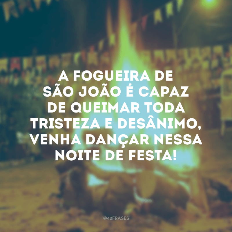 A fogueira de São João é capaz de queimar toda tristeza e desânimo, venha dançar nessa noite de festa!