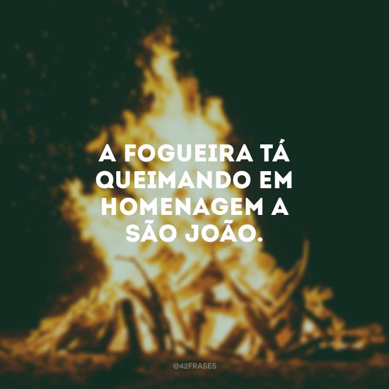 A fogueira tá queimando em homenagem a São João.