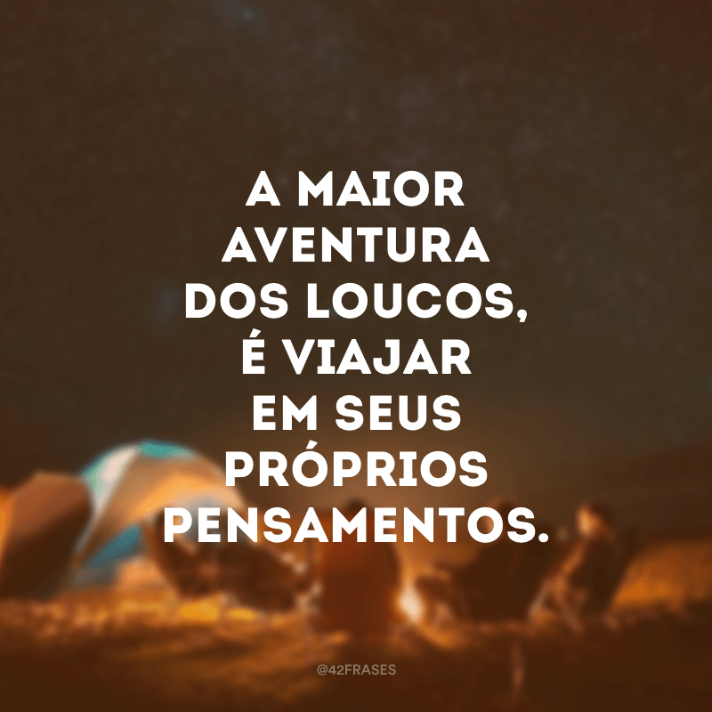A maior aventura dos loucos, é viajar em seus próprios pensamentos.