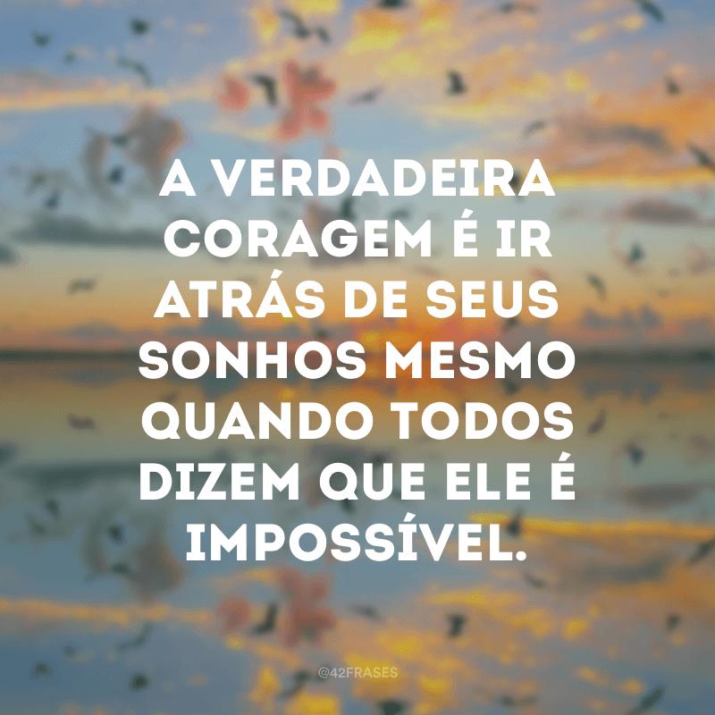 A verdadeira coragem é ir atrás de seus sonhos mesmo quando todos dizem que ele é impossível.