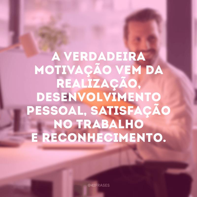 A verdadeira motivação vem da realização, desenvolvimento pessoal, satisfação no trabalho e reconhecimento.