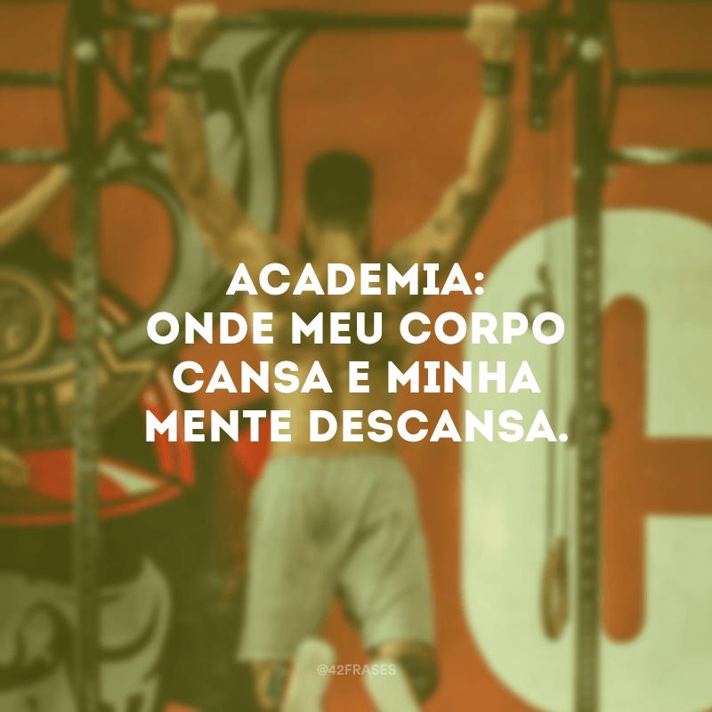 Academia: onde meu corpo cansa e minha mente descansa.