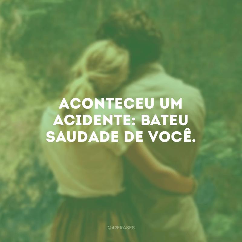 Aconteceu um acidente: bateu saudade de você.