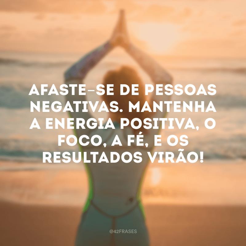 Afaste-se de pessoas negativas. Mantenha a energia positiva, o foco, a fé, e os resultados virão!