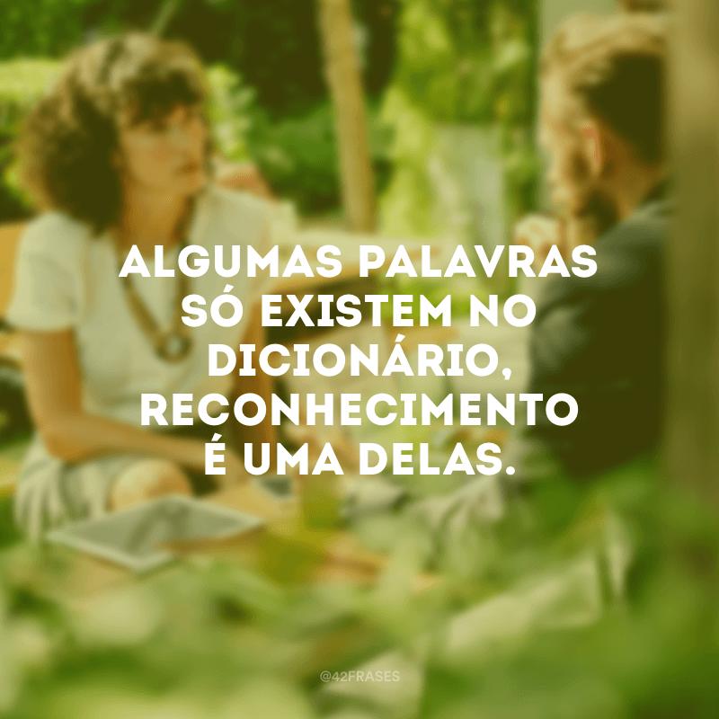 Algumas palavras só existem no dicionário, reconhecimento é uma delas.