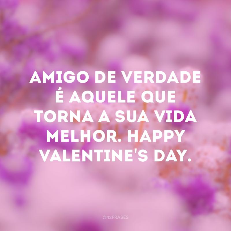 Amigo de verdade é aquele que torna a sua vida melhor. Happy Valentine's day.