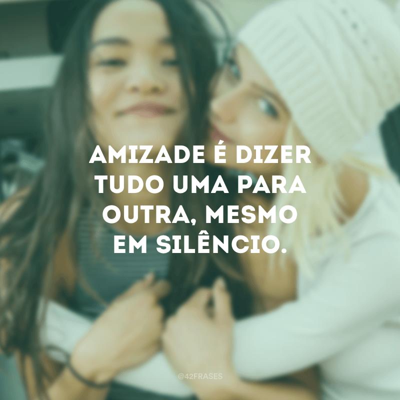 Amizade é dizer tudo uma para outra, mesmo em silêncio.