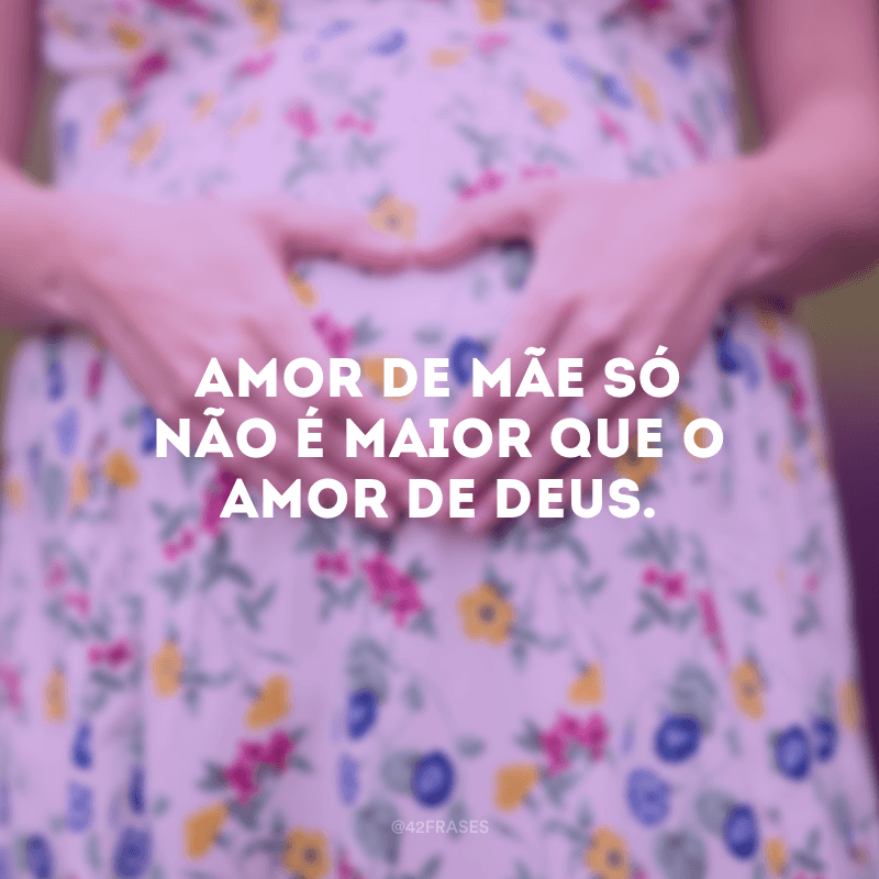 Amor de mãe só não é maior que o amor de Deus.