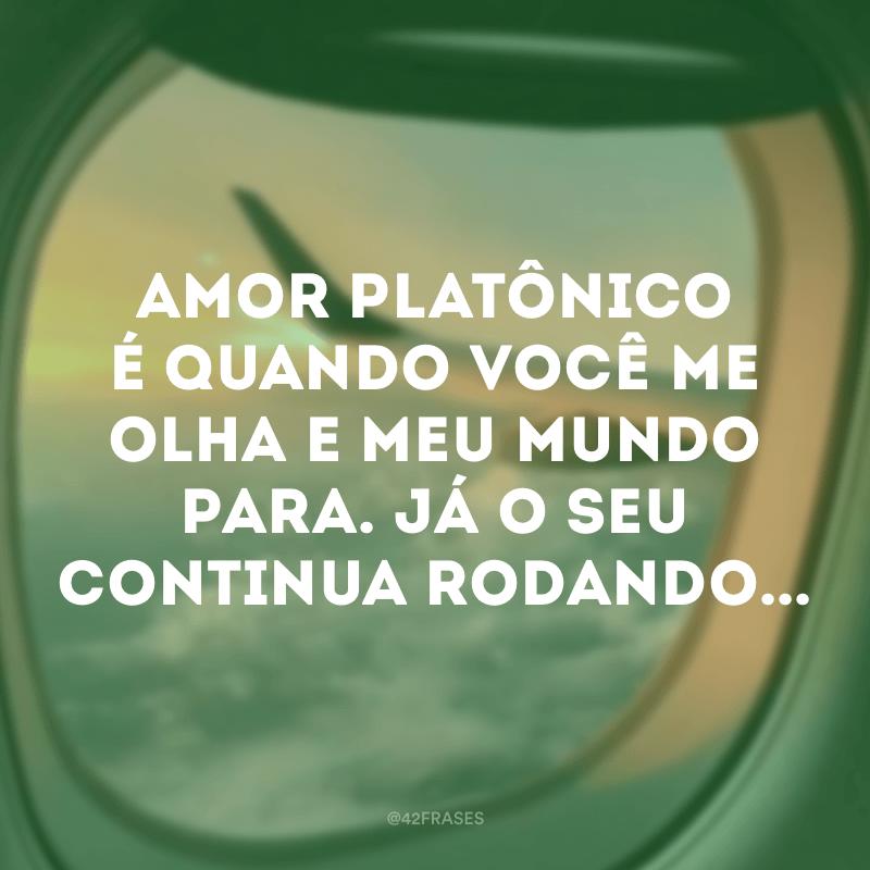 Amor platônico é quando você me olha e meu mundo para. Já o seu continua rodando...