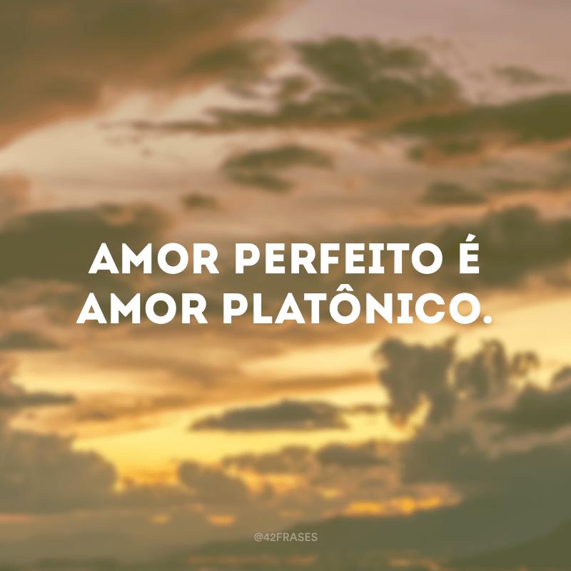Amor perfeito é amor platônico.